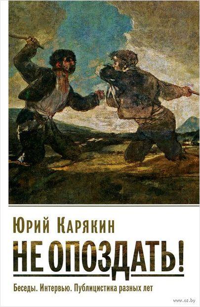 Не опоздать!. Юрий Карякин