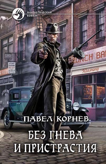 Без гнева и пристрастия. Павел Корнев