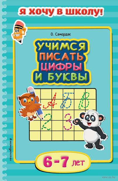 Учимся писать цифры и буквы. Для детей 6-7 лет. Ольга Самордак
