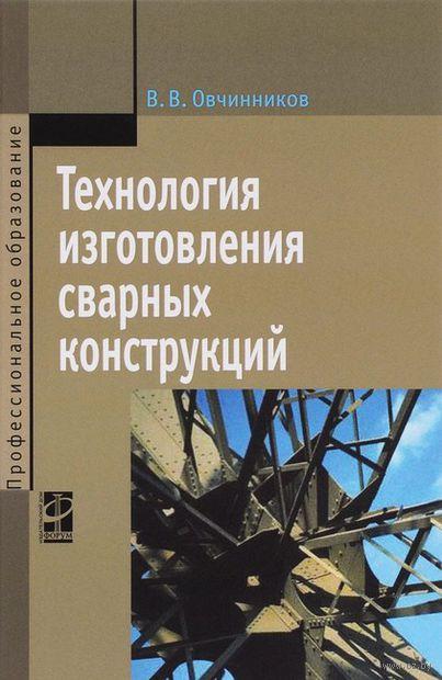 Технология изготовления сварных конструкций. Виктор Овчинников