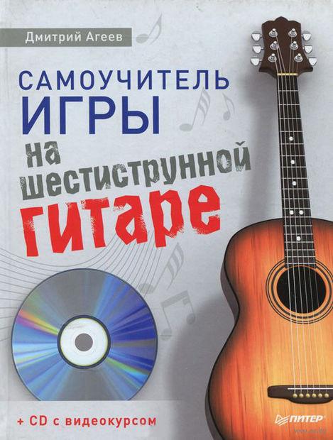 Самоучитель игры на шестиструнной гитаре (+ CD). Дмитрий Агеев