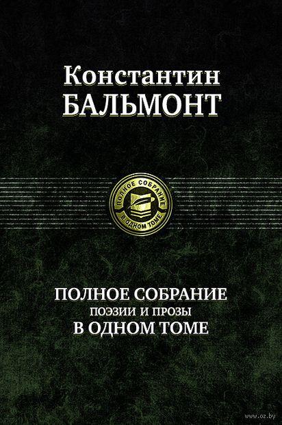 Полное собрание поэзии и прозы в одном томе. Константин Бальмонт