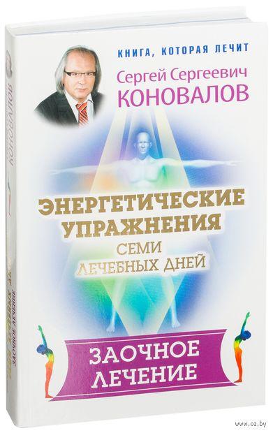 Энергетические упражнения семи лечебных дней. Заочное лечение. Сергей Коновалов