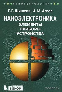 Наноэлектроника. Элементы, приборы, устройства. Геннадий Шишкин, Игорь Агеев