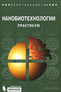 Нанобиотехнологии. Практикум. Андрей Рубин