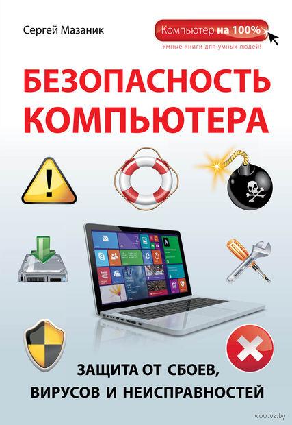 Безопасность компьютера. Защита от сбоев, вирусов и неисправностей. С. Мазаник
