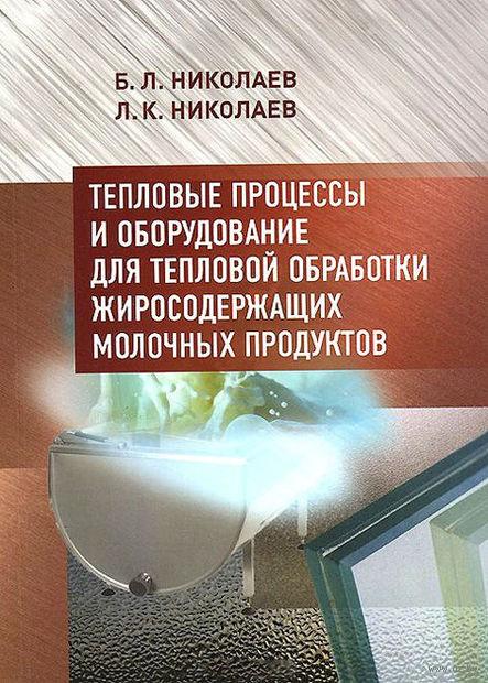 Тепловые процессы и оборудование для тепловой обработки жиросодержащих молочных продуктов. Борис Николаев, Лев Николаев