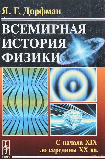 Всемирная история физики. С начала XIX до середины XX вв.. Яков  Дорфман