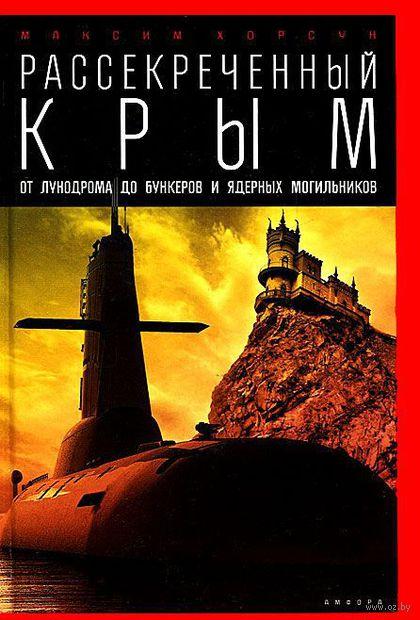Рассекреченный Крым. От лунодрома до бункеров и ядерных могильников. Максим Хорсун