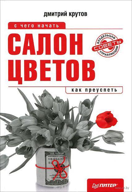Салон цветов: с чего начать, как преуспеть. Дмитрий Крутов