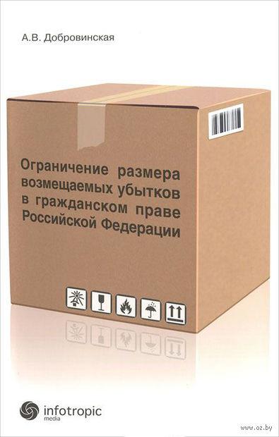 Ограничение размера возмещаемых убытков в гражданском праве Российской Федерации. Алла Добровинская