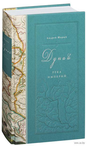Дунай. Река империй. Андрей Шарый
