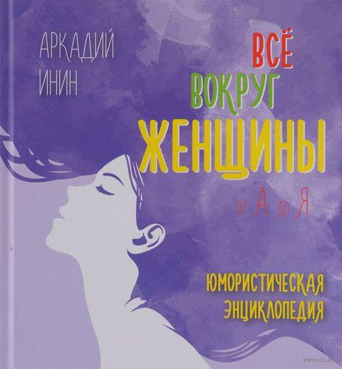 Все о женщине от А до Я. Юмористическая энциклопедия. Аркадий Инин