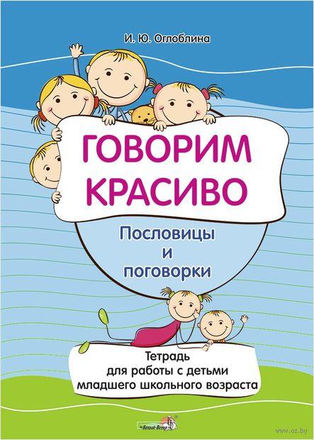 Говорим красиво. Пословицы и поговорки. Тетрадь для работы с детьми младшего школьного возраста — фото, картинка