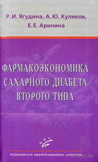 Фармакоэкономика сахарного диабета второго типа. Роза Ягудина, Андрей Куликов, Евгения Аринина