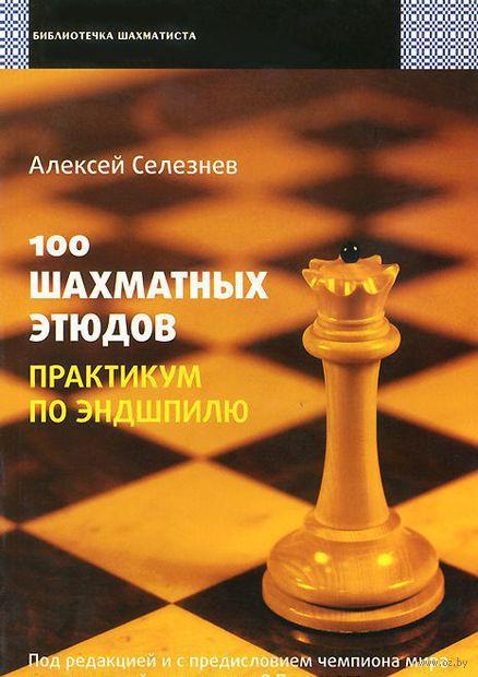 100 шахматных этюдов. Практикум по эндшпилю. Алексей Селезнев