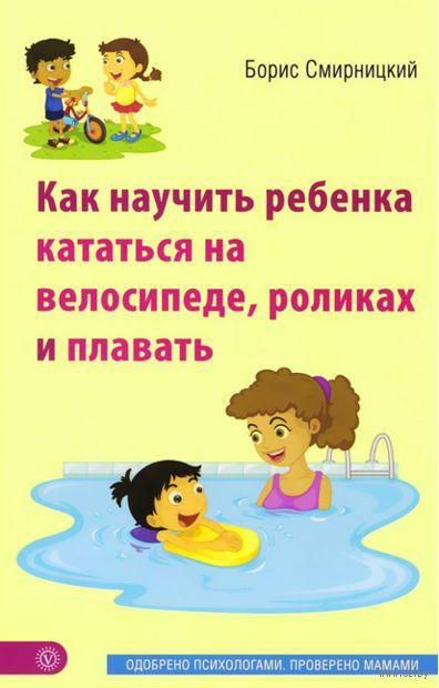 Как научить ребенка кататься на велосипеде, роликах и плавать. Борис Смирницкий
