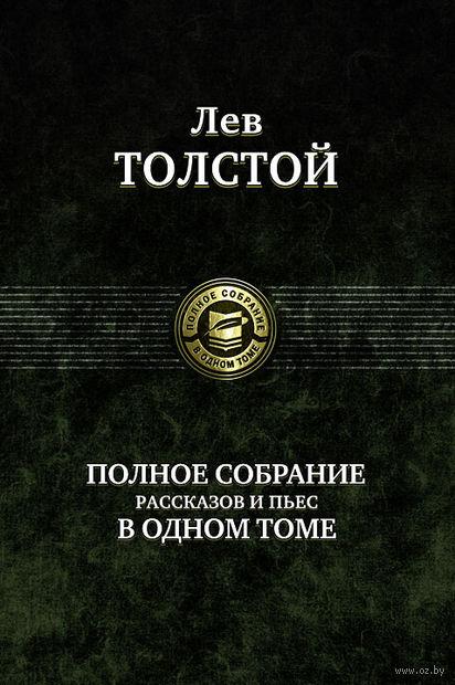 Лев Толстой. Полное собрание рассказов и пьес в одном томе. Лев Толстой
