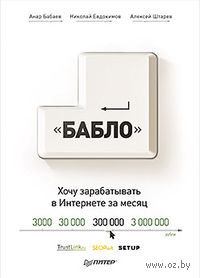 """""""Бабло"""". Хочу зарабатывать в Интернете за месяц. Анар Бабаев, Алексей Штарев, Николай Евдокимов"""