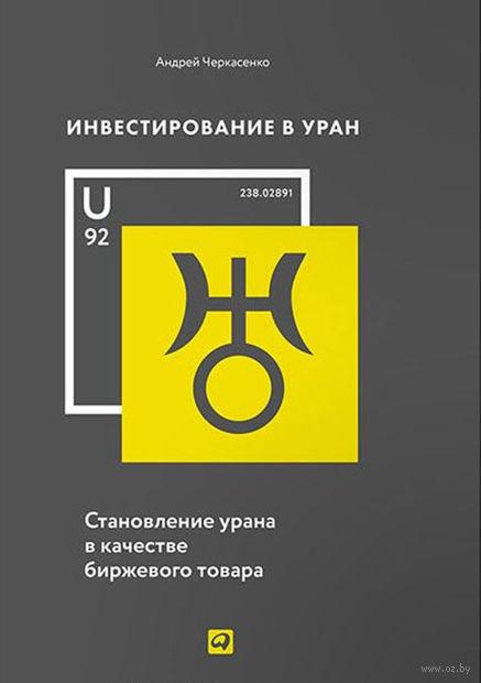 Инвестирование в уран. Становление урана в качестве биржевого товара. Андрей Черкасенко
