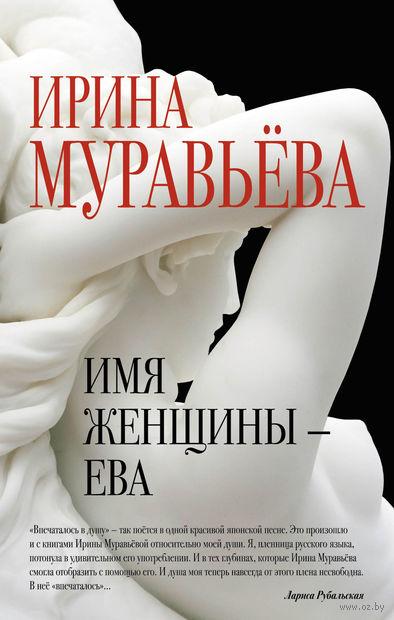 Имя женщины - Ева. Ирина Муравьева