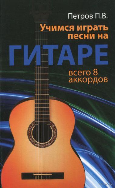 Учимся играть песни на гитаре. Всего 8 аккордов. Павел Петров