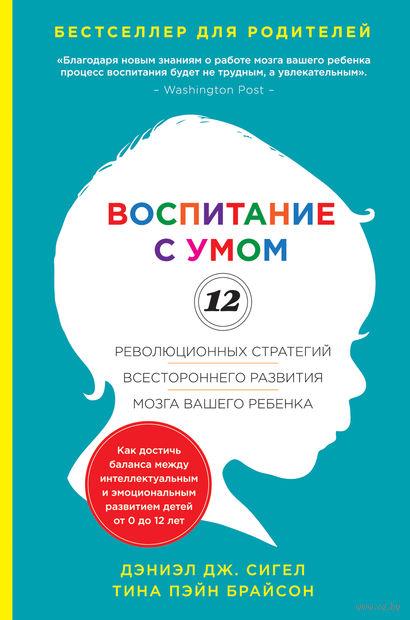 Воспитание с умом. 12 революционных стратегий всестороннего развития мозга вашего ребенка. Дэниэл Сигел, Тина Брайсон