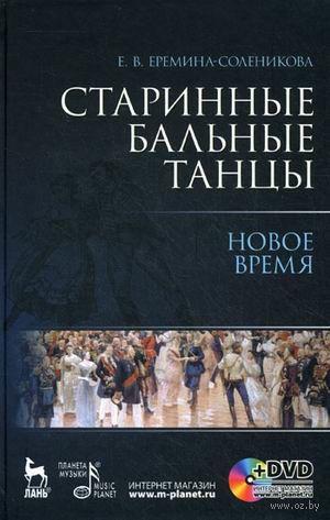 Старинные бальные танцы. Новое время (+ DVD). Евгения Еремина-Соленикова