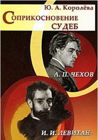 Соприкосновение судеб. А. П. Чехов и И. И. Левитан. Юлия Королева