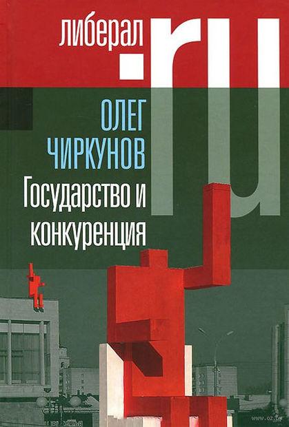 Государство и конкуренция. Олег Чиркунов