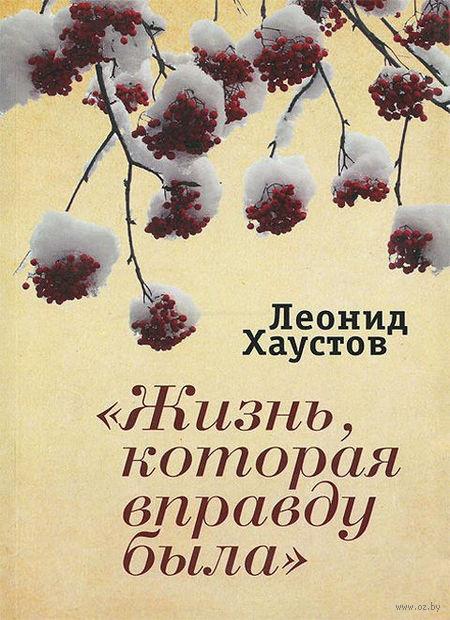 Жизнь, которая вправду была (16+). Леонид Хаустов