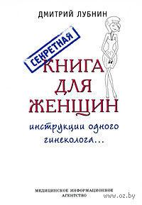 Секретная книга для женщин. Инструкции одного гинеколога.... Д. Лубнин