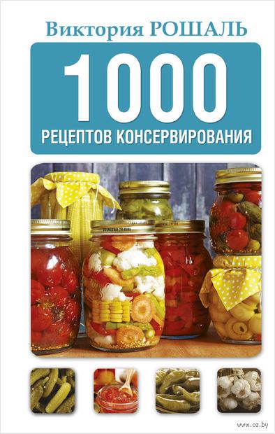 1000 рецептов консервирования. Виктория Рошаль