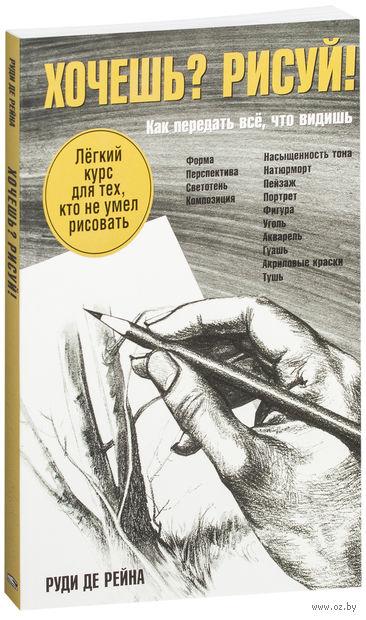 Хочешь? Рисуй! Легкий курс для тех, кто не умел рисовать. Руди де Рейн