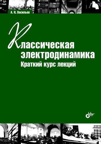 Классическая электродинамика. Краткий курс лекций. Алексей Васильев