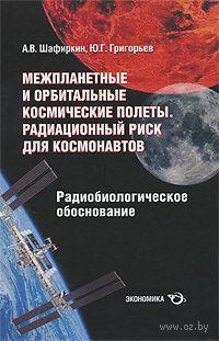 Межпланетные и орбитальные космические полеты. Радиационный риск для космонавтов. Радиобиологическое обоснование. Александр Шафиркин, Юрий Григорьев