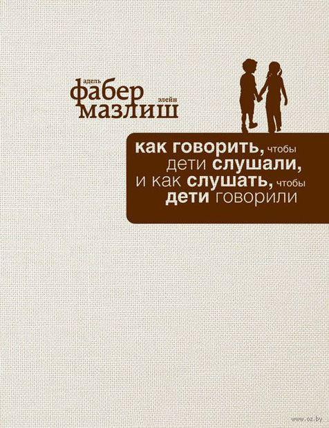 Как говорить, чтобы дети слушали, и как слушать, чтобы дети говорили (подарочное издание). Адель Фабер, Элейн Мазлиш
