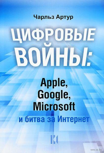 Цифровые войны: Apple, Google, Microsoft и битва за Интернет. Чарльз Артур