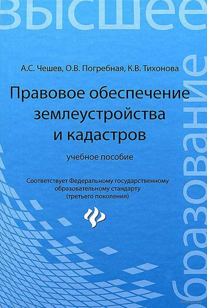 Правовое обеспечение землеустройства и кадастров. Анатолий Чешев, Ксения Тихонова, Ольга Погребная