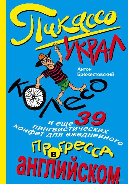 Пикассо украл колесо, и еще 39 лингвистических конфет для ежедневного прогресса в английском. А. Брежестовский