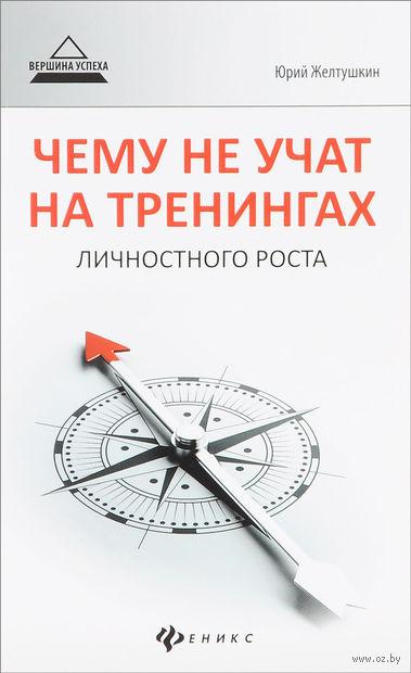 Чему не учат на тренингах личностного роста. Юрий Желтушкин