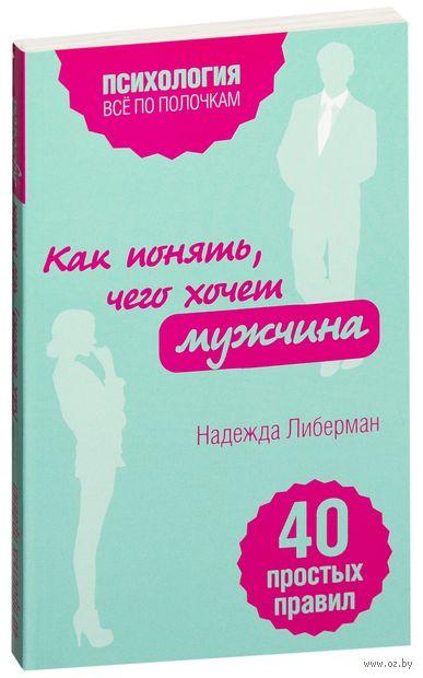 Как понять, чего хочет мужчина. 40 простых правил. Надежда Либерман