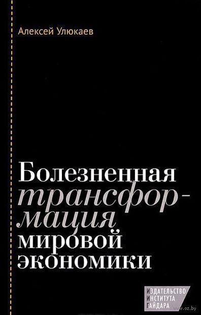 Болезненная трансформация мировой экономики. Алексей Улюкаев