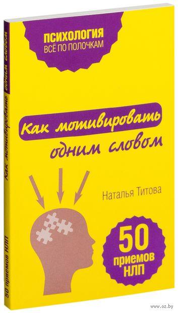 Как мотивировать одним словом. 50 приемов НЛП. Наталья Титова