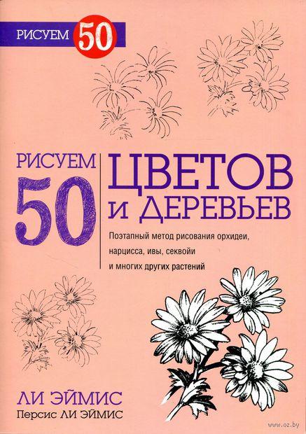 Рисуем 50 цветов и деревьев. Ли Эймис