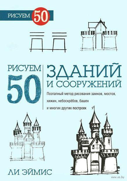 Рисуем 50 зданий и других сооружений. Ли Эймис