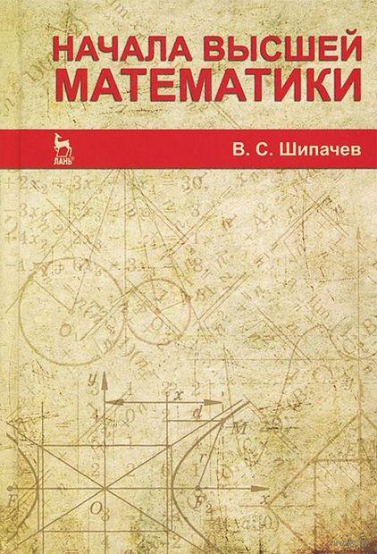 Начала высшей математики. В. Шипачев