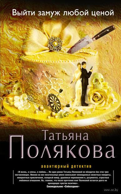 Выйти замуж любой ценой. Татьяна Полякова