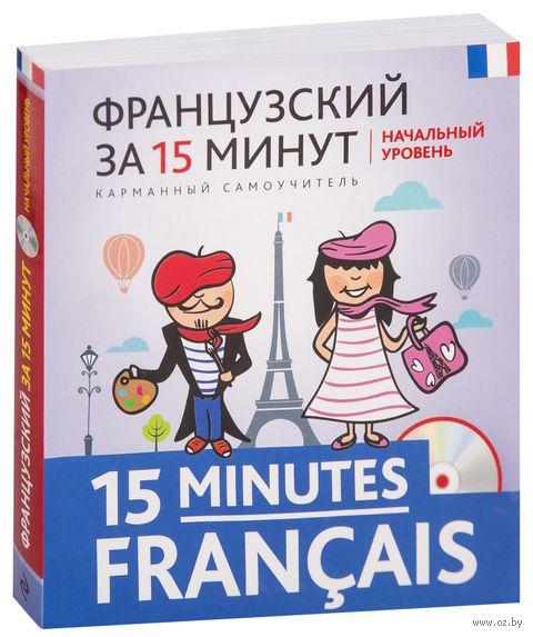 Французский за 15 минут. Начальный уровень (+ CD). Ольга Кобринец