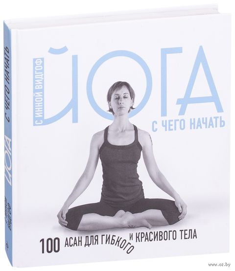 Йога. С чего начать. 100 асан для гибкого и красивого тела — фото, картинка